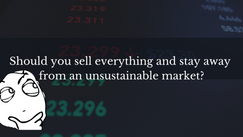 Should you sell and stay away from an unsustainable market?