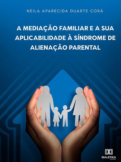 A Mediação Familiar e a sua Aplicabilidade à Síndrome de Alienação Parental