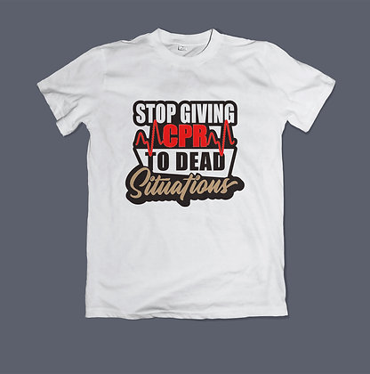 Stop Giving CPR To Dead Situations Shirt