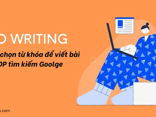 SEO Writing: Cách chọn từ khóa để viết bài lên TOP tìm kiếm Google