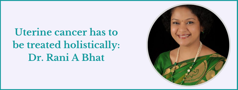 Uterine cancer has to be treated holistically: Dr. Rani A Bhat