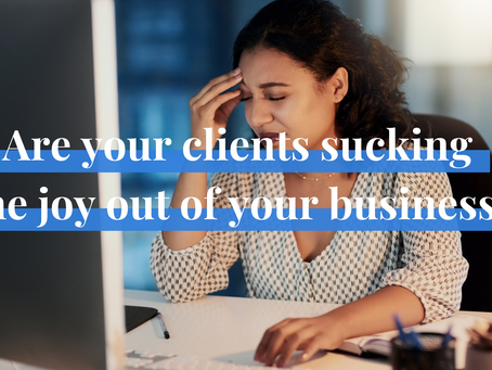 Are Your Clients Sucking the Joy Out of Your Business?