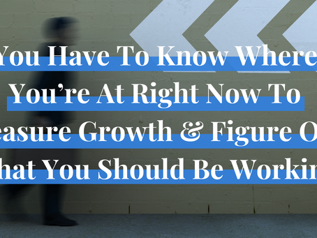You Have To Know Where You're At Right Now To Measure Growth & Figure Out What You Should Be Working