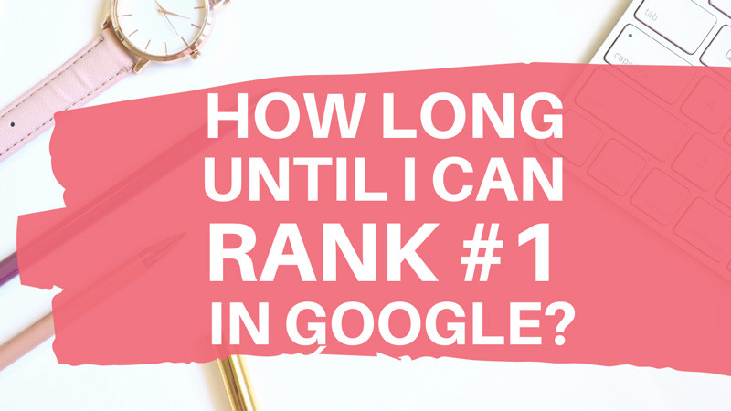 How long until I rank #1 in Google?
