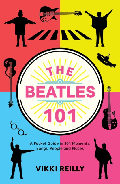 The Beatles 101 : A Pocket Guide in 101 Moments, Songs, People and Places