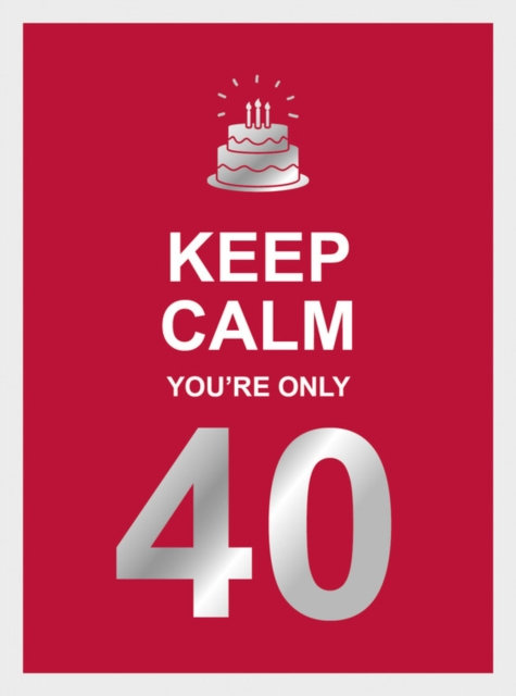 Keep Calm You're Only 40 : Wise Words for a Big Birthday