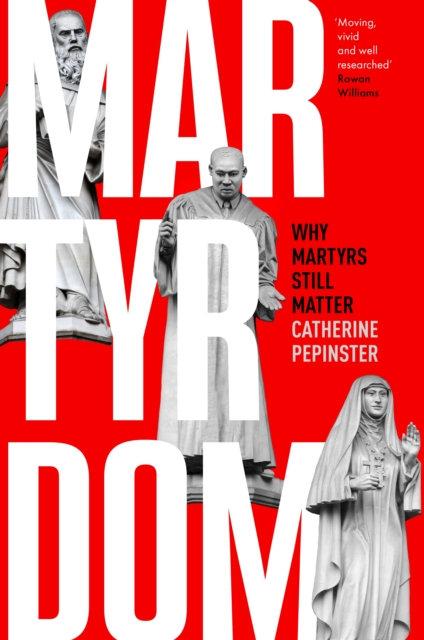 Martyrdom : Why Martyrs Still Matter