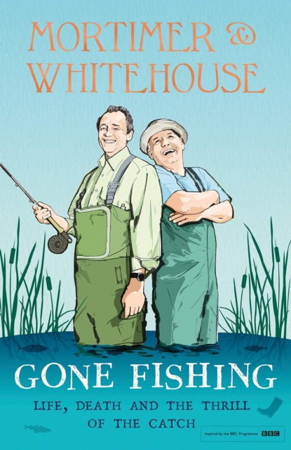 Mortimer & Whitehouse: Gone Fishing : Life, Death and the Thrill of the Catch