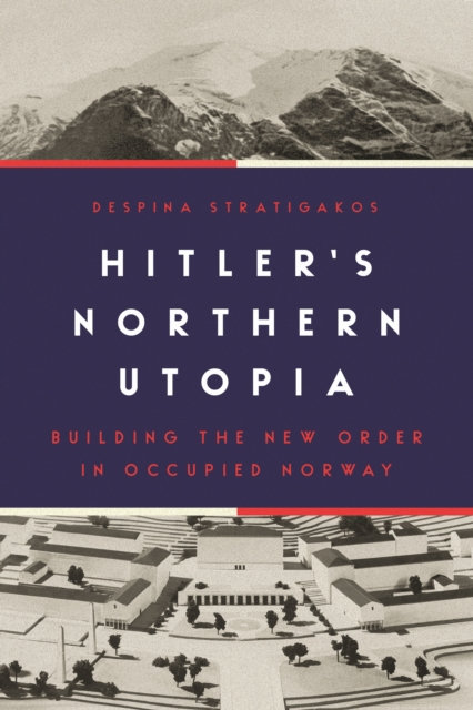 Hitler's Northern Utopia : Building the New Order in Occupied Norway