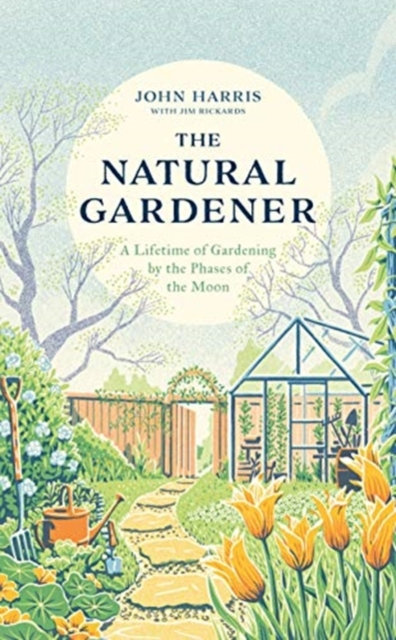 The Natural Gardener : A Lifetime of Gardening by the Phases of the Moon