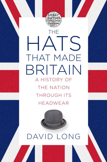The Hats that Made Britain : A History of the Nation Through its Headwear
