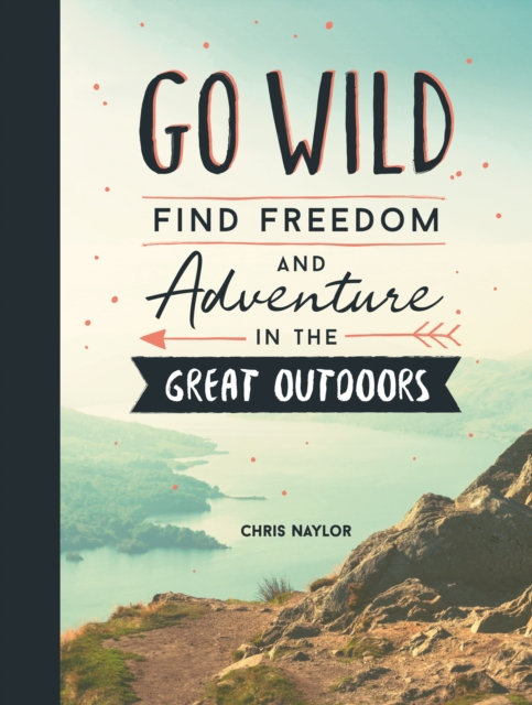 Go Wild : Find Freedom and Adventure in the Great Outdoors