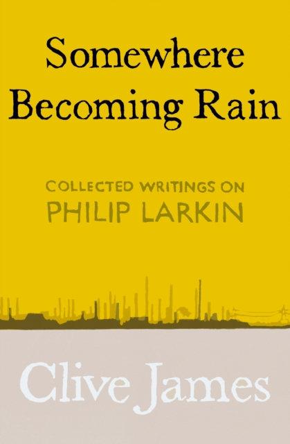 Somewhere Becoming Rain : Collected Writings on Philip Larkin