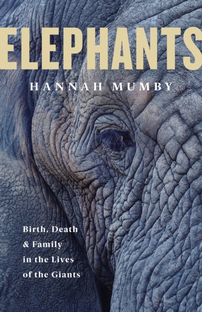 Elephants : Birth, Death and Family in the Lives of the Giants