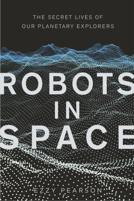 Robots in Space : The Secret Lives of Our Planetary Explorers