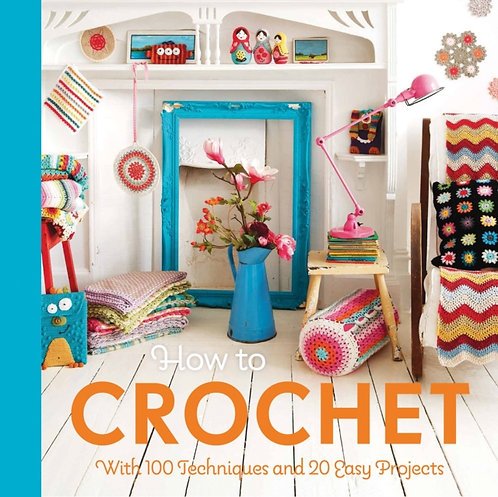 How to Crochet : with 100 techniques and 15 easy projects