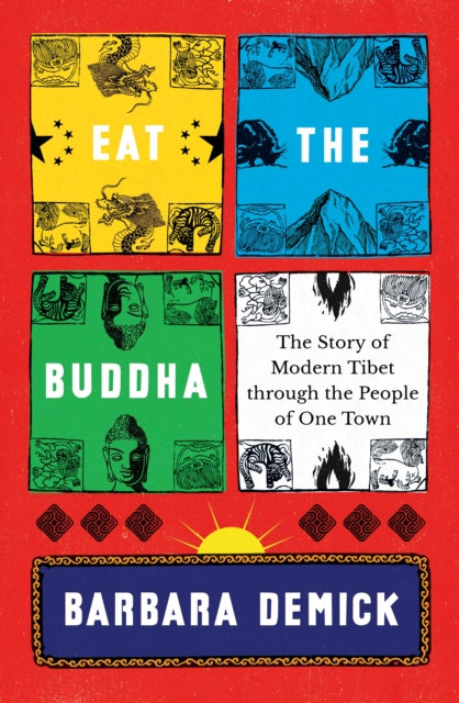 Eat the Buddha : The Story of Modern Tibet Through the People of One Town