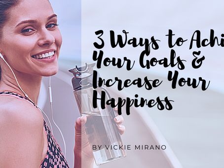 3 Ways to Achieve Your Goals & Increase Your Happiness