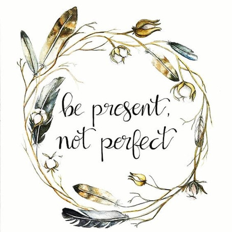Be present. Not perfect.