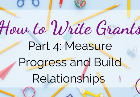 How to Write Grants, Part 4: Measure Progress and Build Relationships