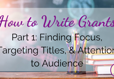 How to Write Grants, Part 1: Finding Focus, Targeting Titles, & Attention to Audience