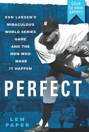 Perfect: Don Larsen's Miraculous World Series Game and the Men Who Made It Happen, Lew Paper, Don Larsen, baseball