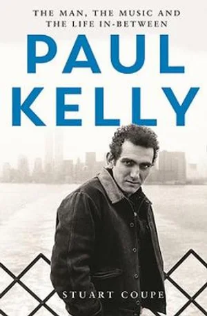 Paul Kelly : The Man, The Music and The Life In-Between