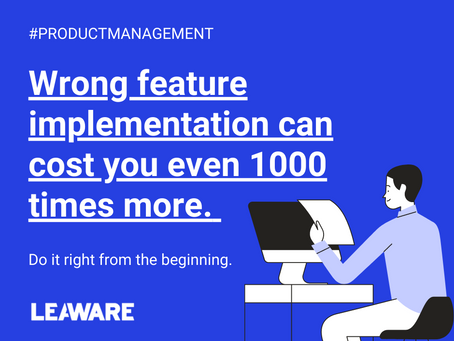 Wrong feature implementation can cost you even 1000 times more. Do it right from the beginning.