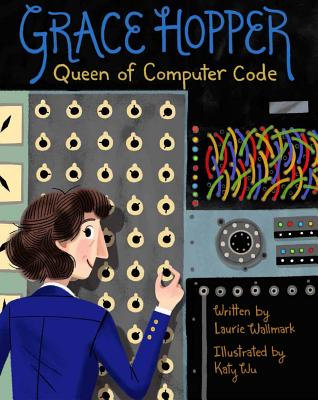 Grace Hopper, 1: Queen of Computer Code by Laurie Wallmark