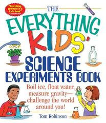The Everything Kids' Science Experiments Book: Boil Ice, Floa