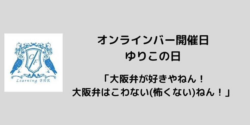 オンラインバー開催日 ゆりこの日「大阪弁が好きやねん!大阪弁はこわない(怖くない)ねん!」