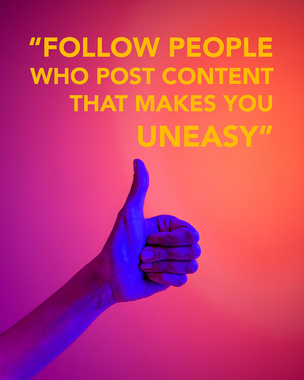 """A harsh blue light illuminates a hand giving a thumbs up sign against a pink and peach gradient background. Above the thumbs up, the quote """"Follow people who post content that makes you uneasy"""""""
