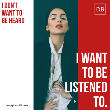 I don't want to be heard, I want to be listened to