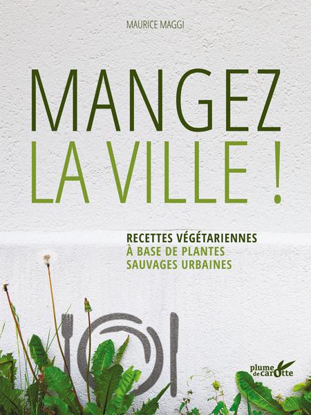 Mangez la ville - Recettes végétariennes originales à réaliser avec les plantes