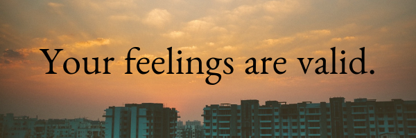 Your feelings are valid.