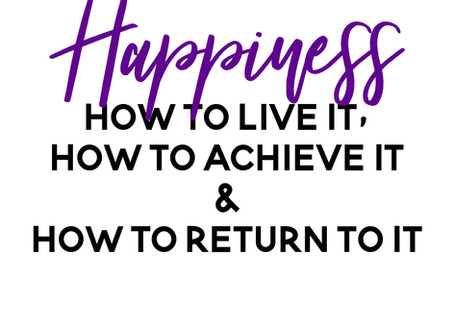 Happiness - How to Live It, How to Achieve It and How To Return to It When It Is Gone