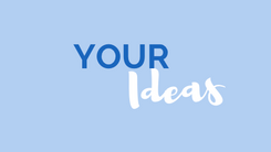 How do we include YOUR ideas?