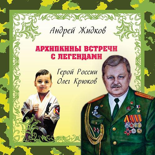 Архипкины встречи с легендами. Герой России Крюков Олег