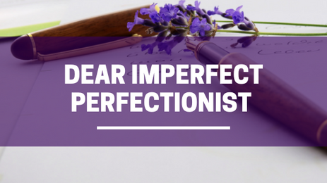 Dear Imperfect Perfectionist...