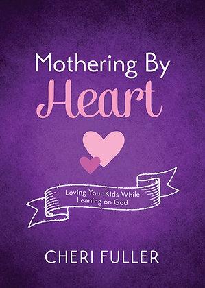 Mothering by Heart  Loving Your Kids While Leaning on God  Cheri Fuller