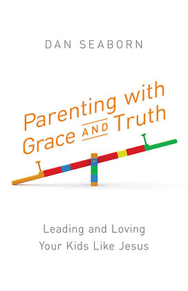 Parenting with Grace and Truth  Leading and Loving Your Kids Like Jesus  Dan Sea