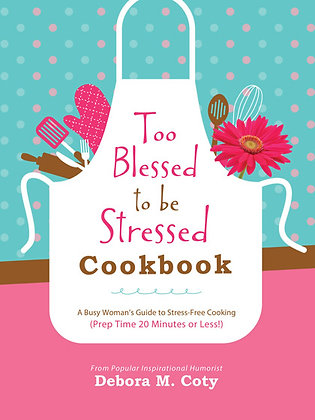 Too Blessed to Be Stressed Cookbook  A Busy Woman's Guide to Stress-Free Cooking