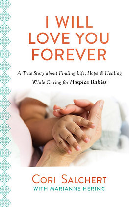 I Will Love You Forever A True Story about Finding Life, Hope & Healing While Ca