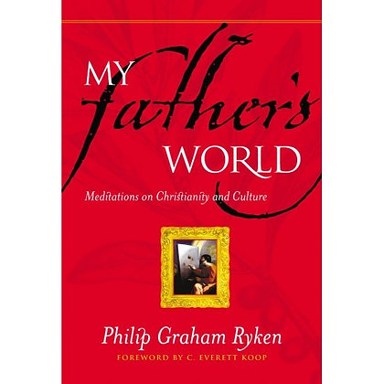 MY FATHER'S WORLD: MEDITATIONS ON CHRISTIANITY AND CULTURE RYKEN, PHILIP GRAHAM