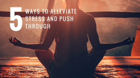 5 Ways to Alleviate Stress and Push Through