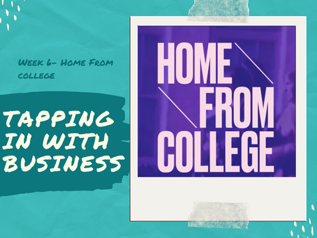 Tapping In With Business - Week 6 (Home From College)