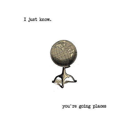 I just know you're going places - globe