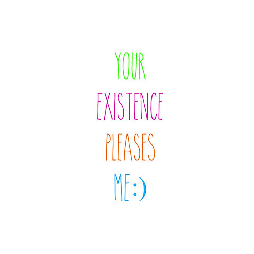 Your existence pleases me