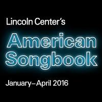 LINCOLN CENTER'S AMERICAN SONGBOOK 2016 SEASON ANNOUNCED JANUARY – APRIL 2016