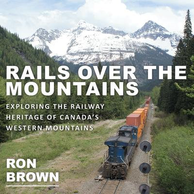 Rails Over the Mountains: Exploring the Railway Heritage of Canada's West...